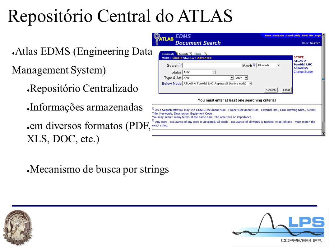Repositório Central do ATLAS ● Atlas EDMS (Engineering Data Management System) ● Repositório Centralizado ● Informações armazenadas ● em diversos formatos (PDF, XLS, DOC, etc.) ● Mecanismo de busca por strings