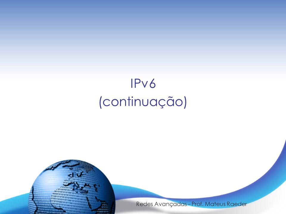 Redes Avançadas – Prof. Mateus Raeder IPv6 (continuação)
