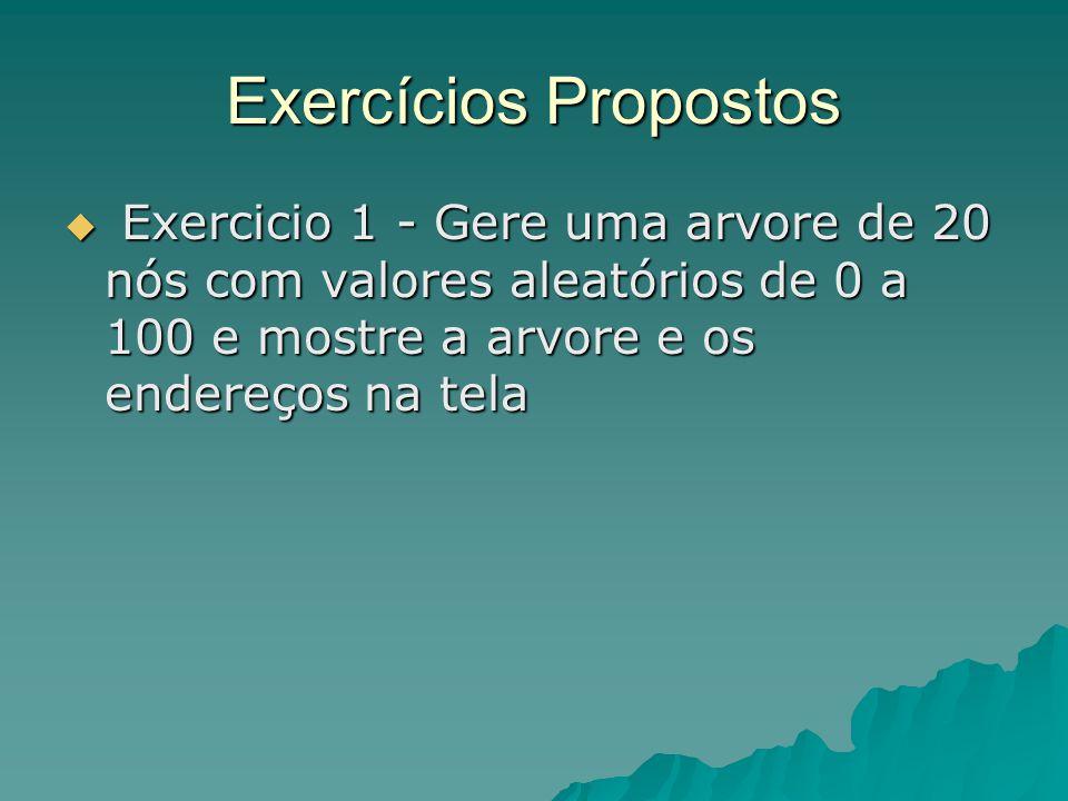 Exercícios Propostos  Exercicio 1 - Gere uma arvore de 20 nós com valores aleatórios de 0 a 100 e mostre a arvore e os endereços na tela