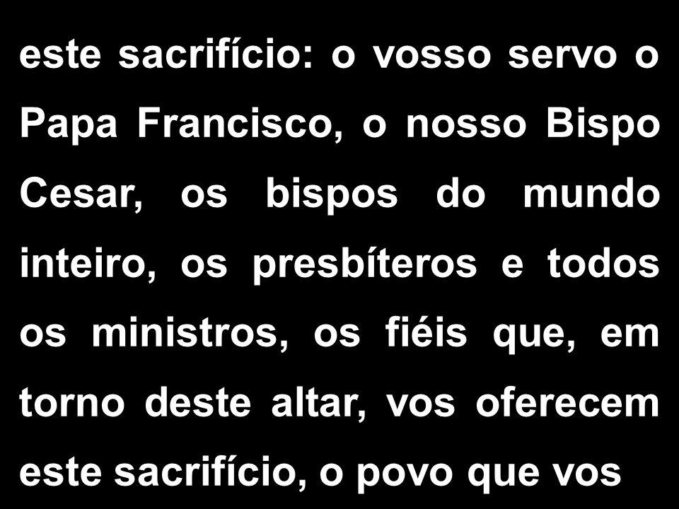 este sacrifício: o vosso servo o Papa Francisco, o nosso Bispo Cesar, os bispos do mundo inteiro, os presbíteros e todos os ministros, os fiéis que, em torno deste altar, vos oferecem este sacrifício, o povo que vos