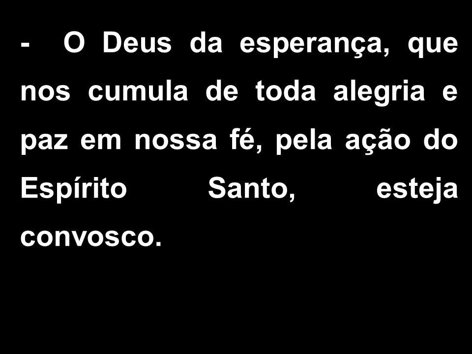 - O Deus da esperança, que nos cumula de toda alegria e paz em nossa fé, pela ação do Espírito Santo, esteja convosco.