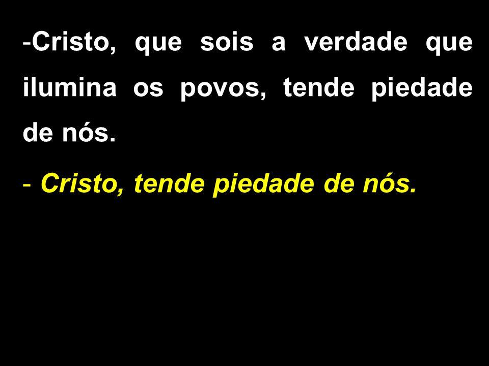 -Cristo, que sois a verdade que ilumina os povos, tende piedade de nós.