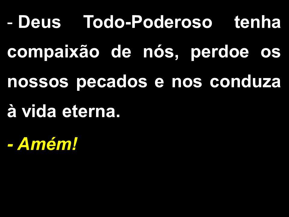 - Deus Todo-Poderoso tenha compaixão de nós, perdoe os nossos pecados e nos conduza à vida eterna.