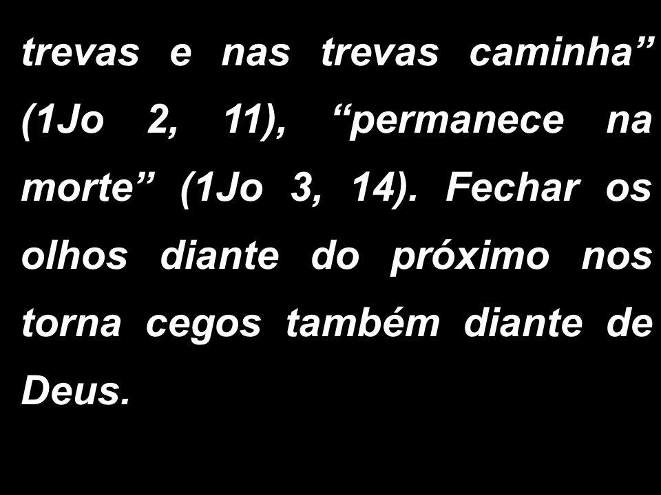 trevas e nas trevas caminha (1Jo 2, 11), permanece na morte (1Jo 3, 14).