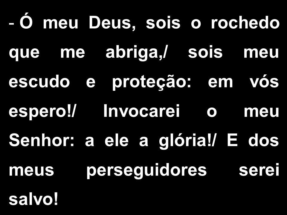 - Ó meu Deus, sois o rochedo que me abriga,/ sois meu escudo e proteção: em vós espero!/ Invocarei o meu Senhor: a ele a glória!/ E dos meus perseguidores serei salvo!