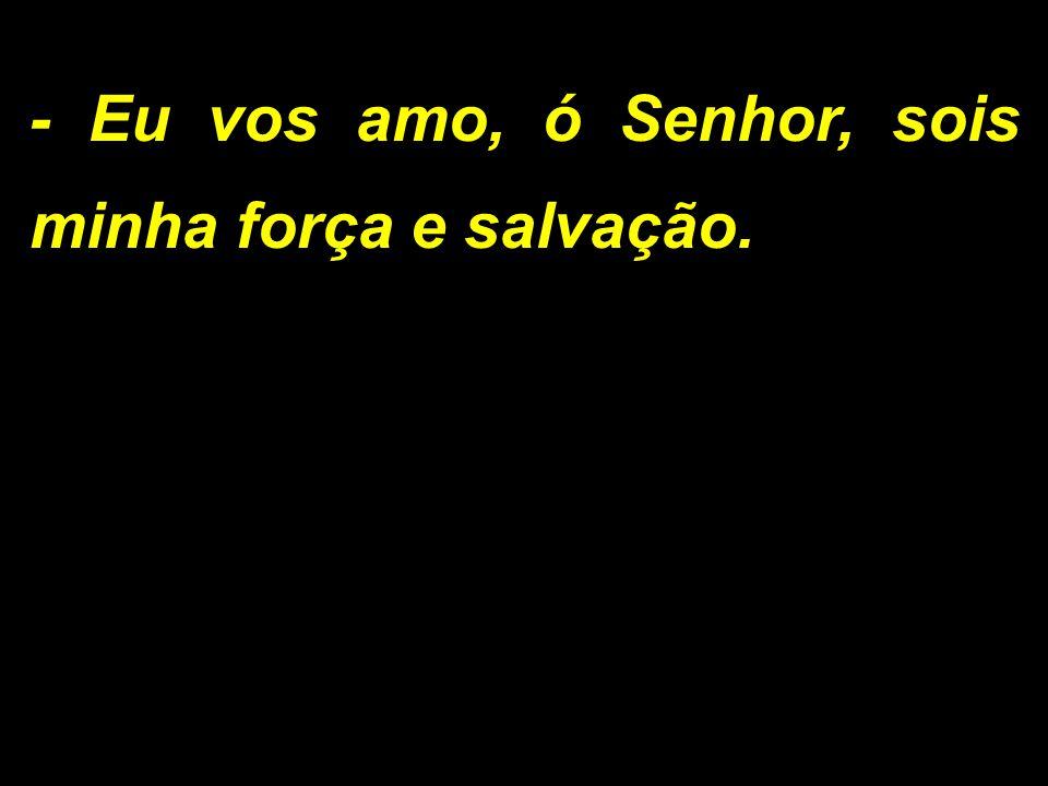 - Eu vos amo, ó Senhor, sois minha força e salvação.