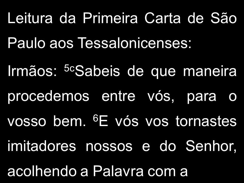 Leitura da Primeira Carta de São Paulo aos Tessalonicenses: Irmãos: 5c Sabeis de que maneira procedemos entre vós, para o vosso bem.