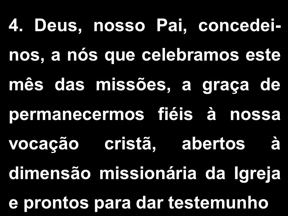 4. Deus, nosso Pai, concedei- nos, a nós que celebramos este mês das missões, a graça de permanecermos fiéis à nossa vocação cristã, abertos à dimensã