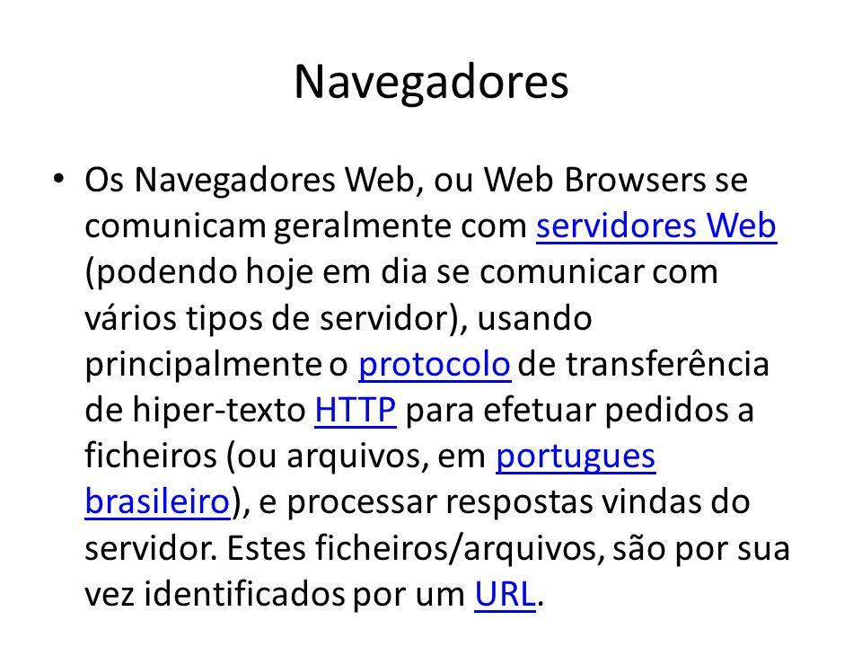 Navegadores Os Navegadores Web, ou Web Browsers se comunicam geralmente com servidores Web (podendo hoje em dia se comunicar com vários tipos de servidor), usando principalmente o protocolo de transferência de hiper-texto HTTP para efetuar pedidos a ficheiros (ou arquivos, em portugues brasileiro), e processar respostas vindas do servidor.