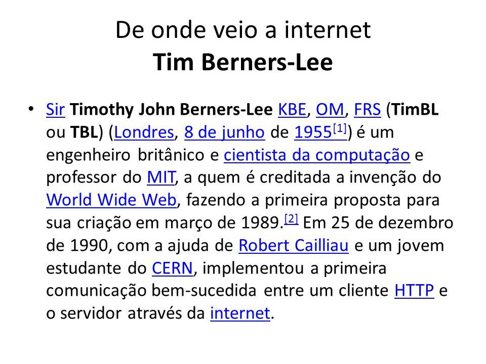 De onde veio a internet Tim Berners-Lee Sir Timothy John Berners-Lee KBE, OM, FRS (TimBL ou TBL) (Londres, 8 de junho de 1955 [1] ) é um engenheiro britânico e cientista da computação e professor do MIT, a quem é creditada a invenção do World Wide Web, fazendo a primeira proposta para sua criação em março de 1989.