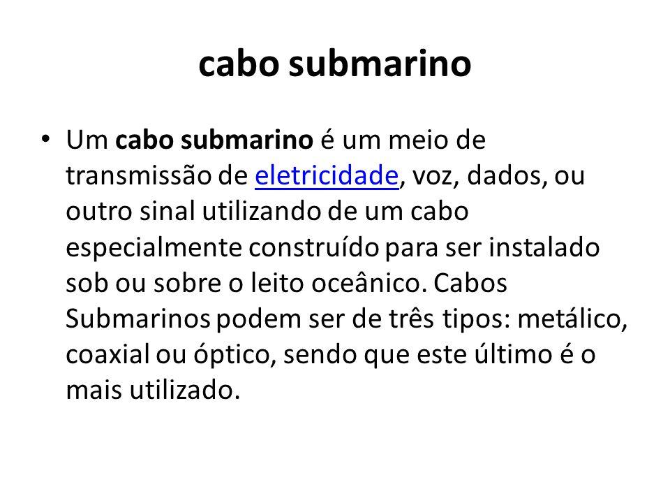 cabo submarino Um cabo submarino é um meio de transmissão de eletricidade, voz, dados, ou outro sinal utilizando de um cabo especialmente construído para ser instalado sob ou sobre o leito oceânico.