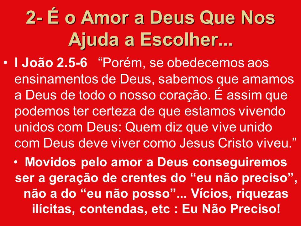 """2- É o Amor a Deus Que Nos Ajuda a Escolher... I João 2.5-6 """"Porém, se obedecemos aos ensinamentos de Deus, sabemos que amamos a Deus de todo o nosso"""