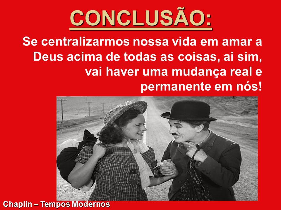 CONCLUSÃO: Se centralizarmos nossa vida em amar a Deus acima de todas as coisas, ai sim, vai haver uma mudança real e permanente em nós! Chaplin – Tem