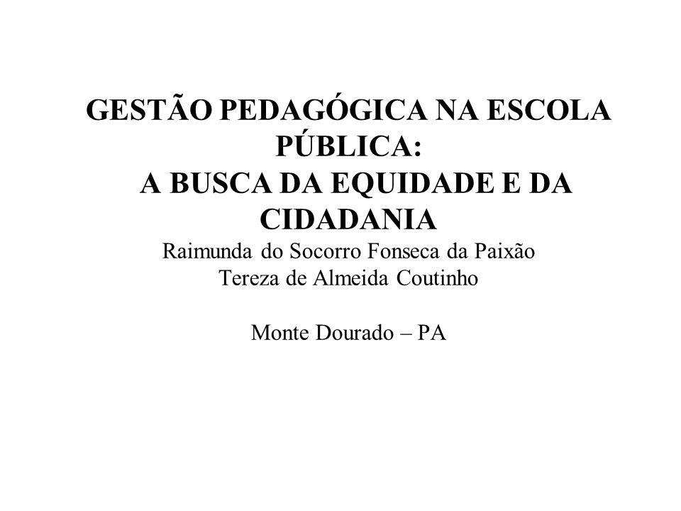 GESTÃO PEDAGÓGICA NA ESCOLA PÚBLICA: A BUSCA DA EQUIDADE E DA CIDADANIA Raimunda do Socorro Fonseca da Paixão Tereza de Almeida Coutinho Monte Dourado