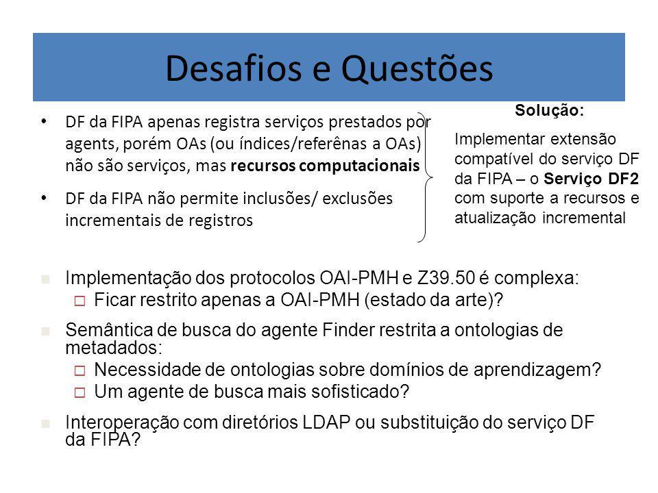 Desafios e Questões DF da FIPA apenas registra serviços prestados por agents, porém OAs (ou índices/referênas a OAs) não são serviços, mas recursos computacionais DF da FIPA não permite inclusões/ exclusões incrementais de registros Implementação dos protocolos OAI-PMH e Z39.50 é complexa:  Ficar restrito apenas a OAI-PMH (estado da arte).