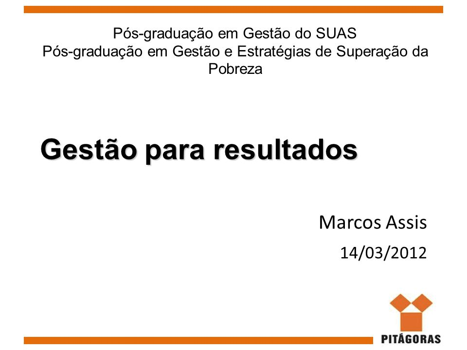 Gestão para resultados Marcos Assis 14/03/2012 Pós-graduação em Gestão do SUAS Pós-graduação em Gestão e Estratégias de Superação da Pobreza