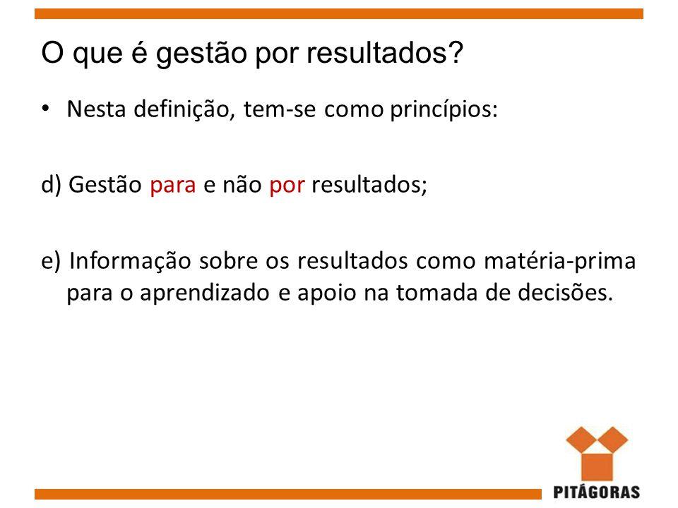 O que é gestão por resultados? Nesta definição, tem-se como princípios: d) Gestão para e não por resultados; e) Informação sobre os resultados como ma