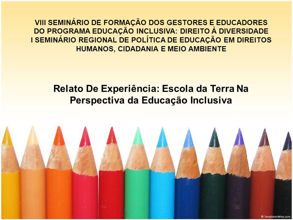 VIII SEMINÁRIO DE FORMAÇÃO DOS GESTORES E EDUCADORES DO PROGRAMA EDUCAÇÃO INCLUSIVA: DIREITO À DIVERSIDADE I SEMINÁRIO REGIONAL DE POLÍTICA DE EDUCAÇÃO EM DIREITOS HUMANOS, CIDADANIA E MEIO AMBIENTE Relato De Experiência: Escola da Terra Na Perspectiva da Educação Inclusiva