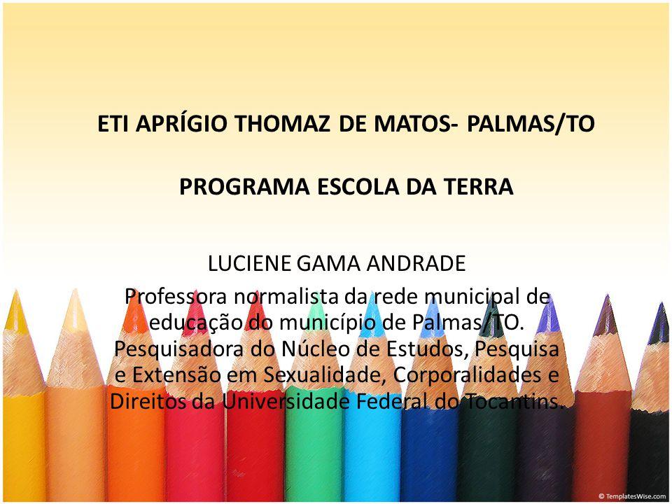 ETI APRÍGIO THOMAZ DE MATOS- PALMAS/TO PROGRAMA ESCOLA DA TERRA LUCIENE GAMA ANDRADE Professora normalista da rede municipal de educação do município de Palmas/TO.