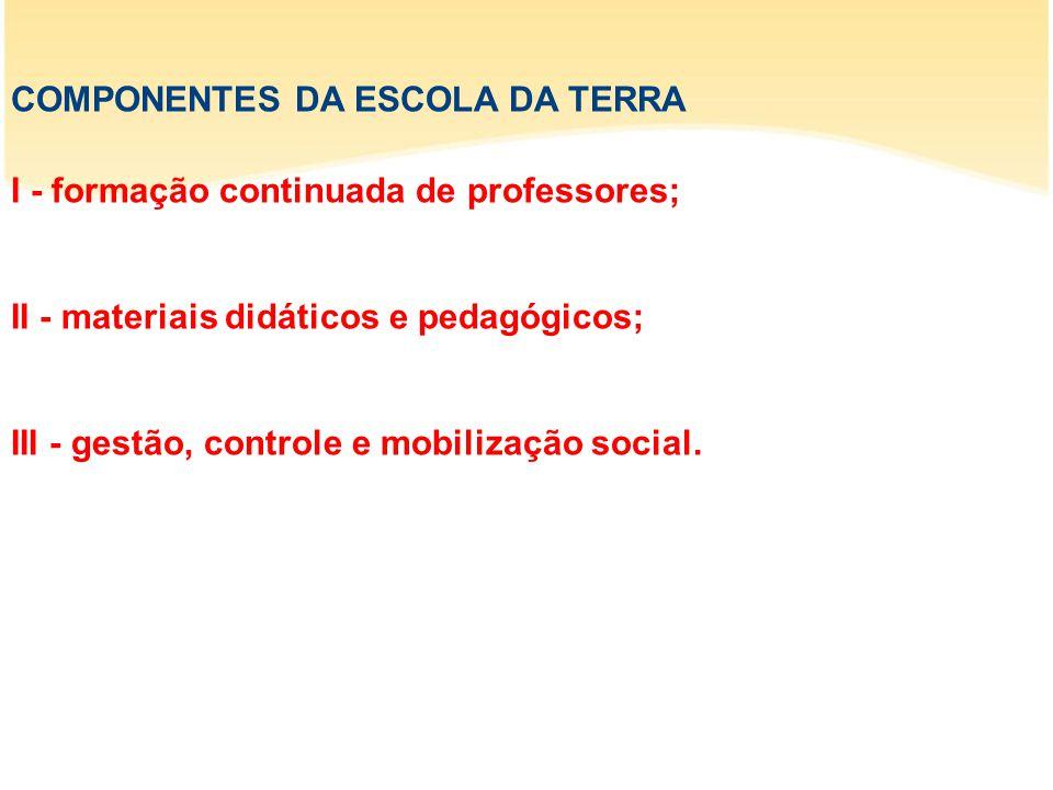 COMPONENTES DA ESCOLA DA TERRA I - formação continuada de professores; II - materiais didáticos e pedagógicos; III - gestão, controle e mobilização social.