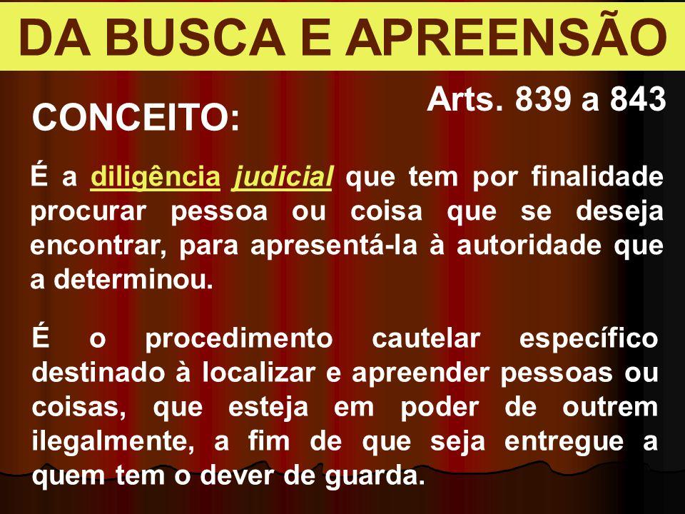 DA BUSCA E APREENSÃO Arts. 839 a 843 É a diligência judicial que tem por finalidade procurar pessoa ou coisa que se deseja encontrar, para apresentá-l