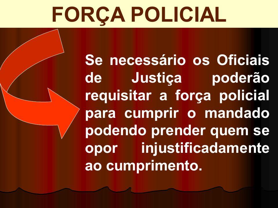 Se necessário os Oficiais de Justiça poderão requisitar a força policial para cumprir o mandado podendo prender quem se opor injustificadamente ao cum