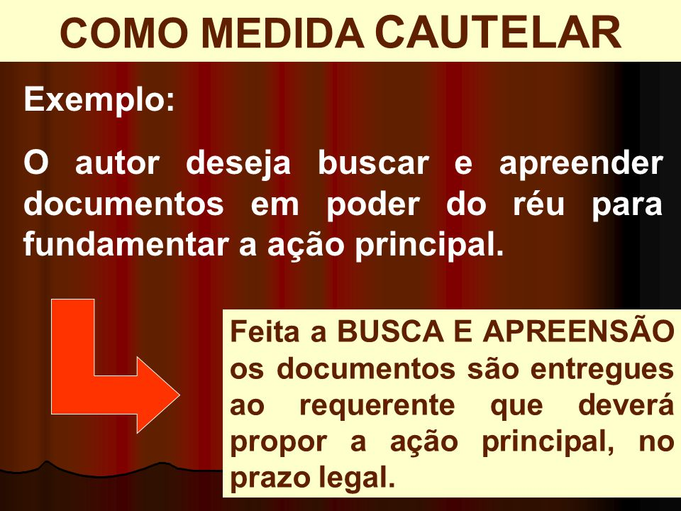 Exemplo: O autor deseja buscar e apreender documentos em poder do réu para fundamentar a ação principal. COMO MEDIDA CAUTELAR Feita a BUSCA E APREENSÃ