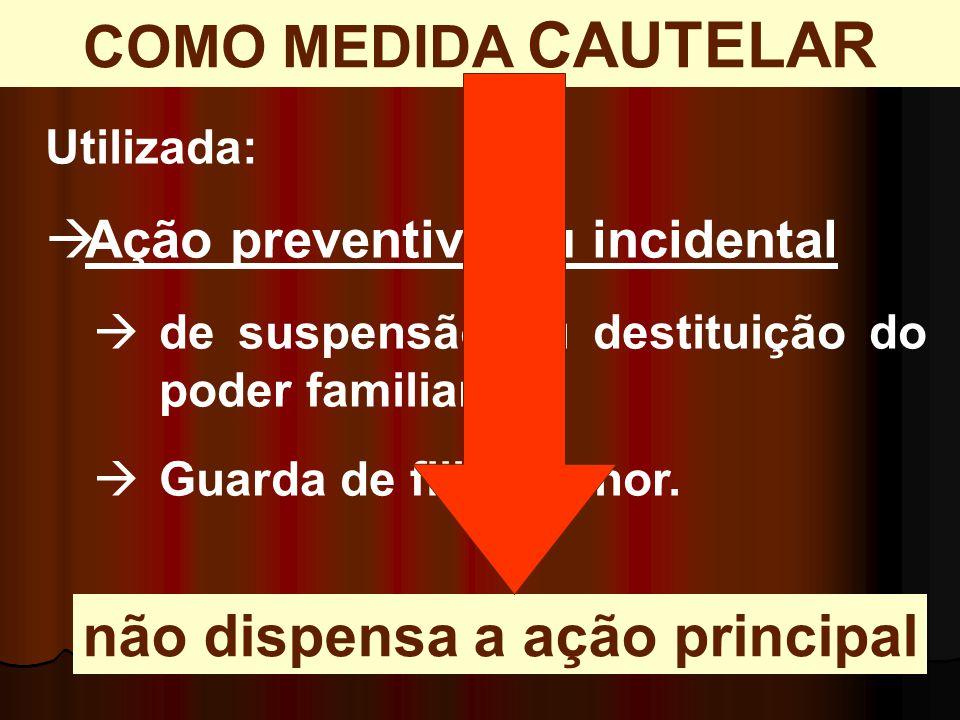 Utilizada:  Ação preventiva ou incidental  de suspensão ou destituição do poder familiar;  Guarda de filho menor. COMO MEDIDA CAUTELAR não dispensa