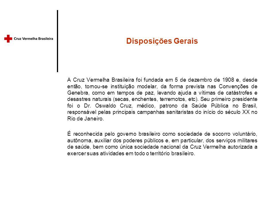 Disposições Gerais A Cruz Vermelha Brasileira foi fundada em 5 de dezembro de 1908 e, desde então, tornou-se instituição modelar, da forma prevista nas Convenções de Genebra, como em tempos de paz, levando ajuda a vítimas de catástrofes e desastres naturais (secas, enchentes, terremotos, etc).