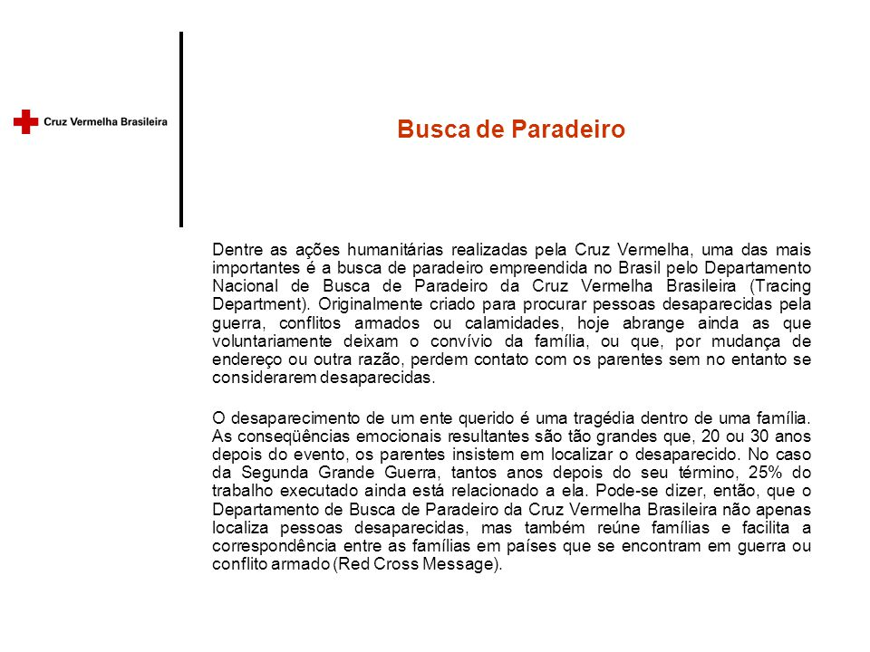 Busca de Paradeiro Dentre as ações humanitárias realizadas pela Cruz Vermelha, uma das mais importantes é a busca de paradeiro empreendida no Brasil pelo Departamento Nacional de Busca de Paradeiro da Cruz Vermelha Brasileira (Tracing Department).