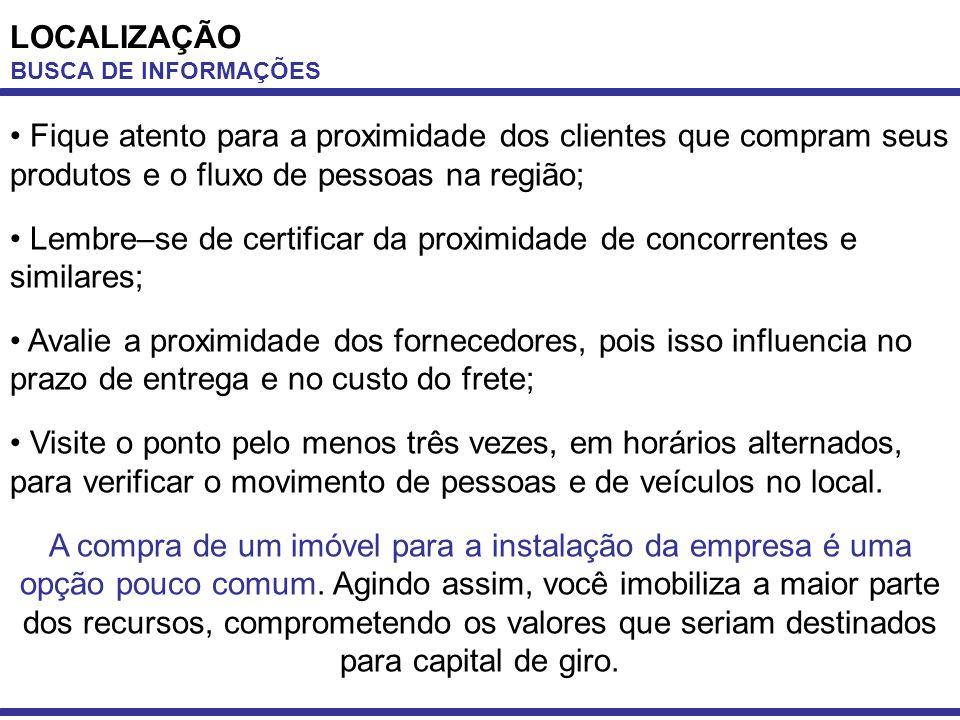 LOCALIZAÇÃO BUSCA DE INFORMAÇÕES Fique atento para a proximidade dos clientes que compram seus produtos e o fluxo de pessoas na região; Lembre–se de c