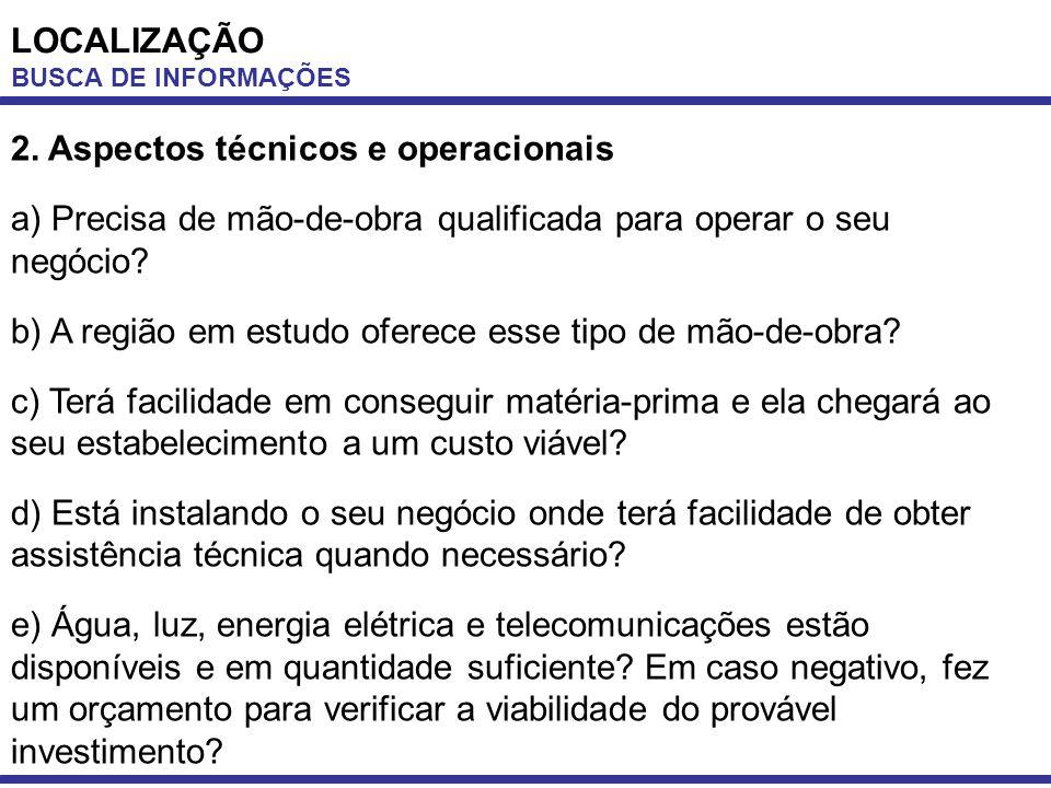 LOCALIZAÇÃO BUSCA DE INFORMAÇÕES 2. Aspectos técnicos e operacionais a) Precisa de mão-de-obra qualificada para operar o seu negócio? b) A região em e