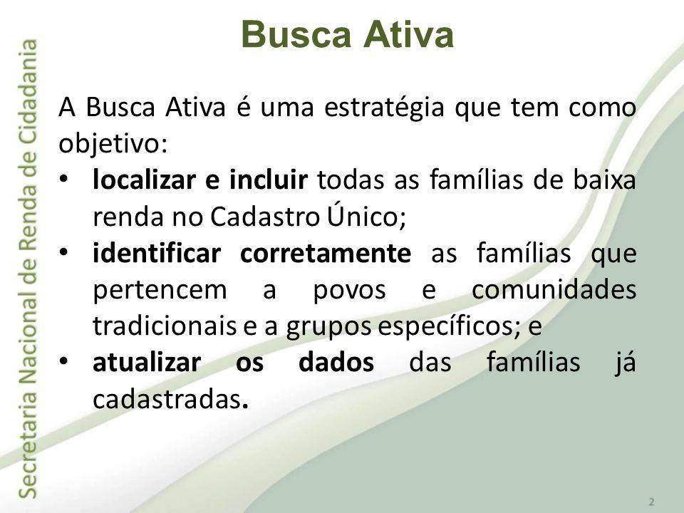 A Busca Ativa é uma estratégia que tem como objetivo: localizar e incluir todas as famílias de baixa renda no Cadastro Único; identificar corretamente