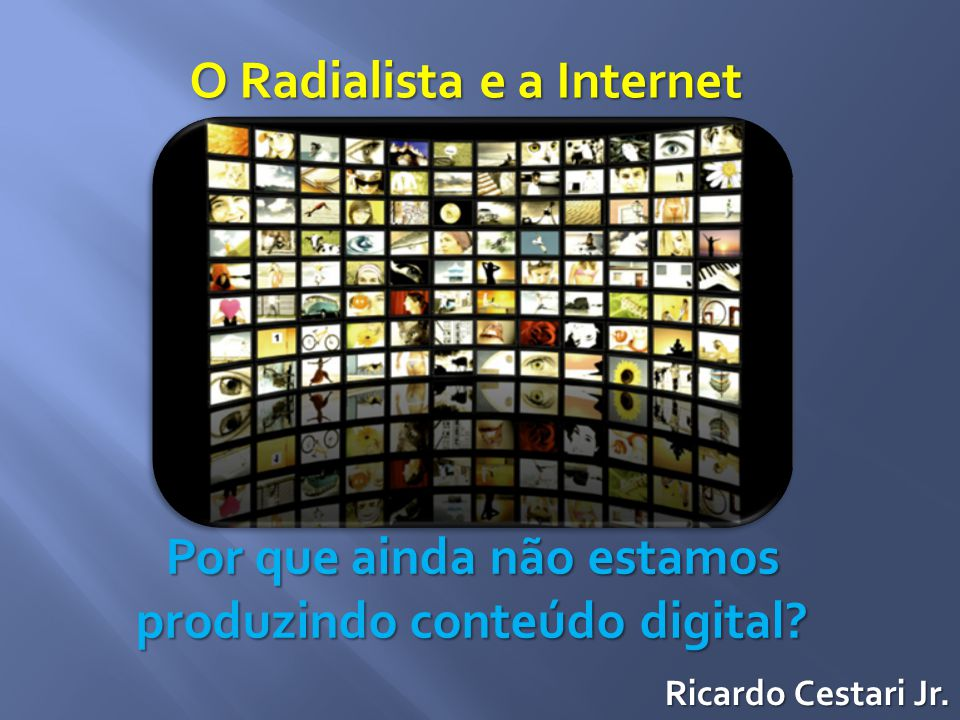 O Radialista e a Internet Por que ainda não estamos produzindo conteúdo digital? Ricardo Cestari Jr.