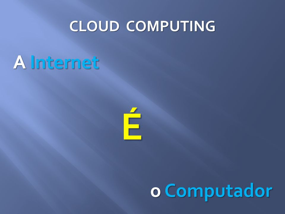 CLOUD COMPUTING A Internet É o Computador