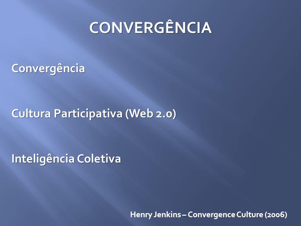 CONVERGÊNCIA Convergência Cultura Participativa (Web 2.0) Inteligência Coletiva Henry Jenkins – Convergence Culture (2006)