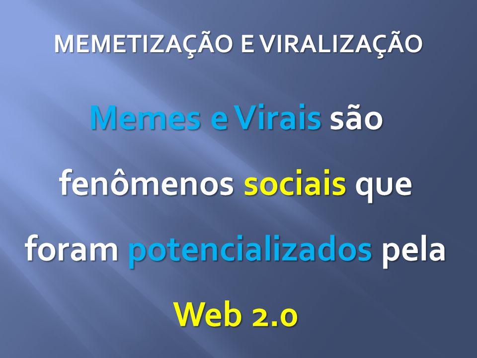 MEMETIZAÇÃO E VIRALIZAÇÃO Memes e Virais são fenômenos sociais que foram potencializados pela Web 2.0