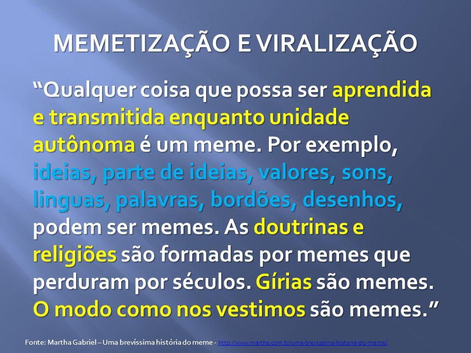 MEMETIZAÇÃO E VIRALIZAÇÃO Qualquer coisa que possa ser aprendida e transmitida enquanto unidade autônoma é um meme.