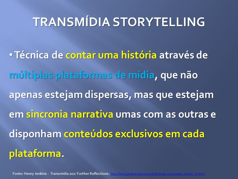 TRANSMÍDIA STORYTELLING Técnica de contar uma história através de múltiplas plataformas de mídia, que não apenas estejam dispersas, mas que estejam em sincronia narrativa umas com as outras e disponham conteúdos exclusivos em cada plataforma.