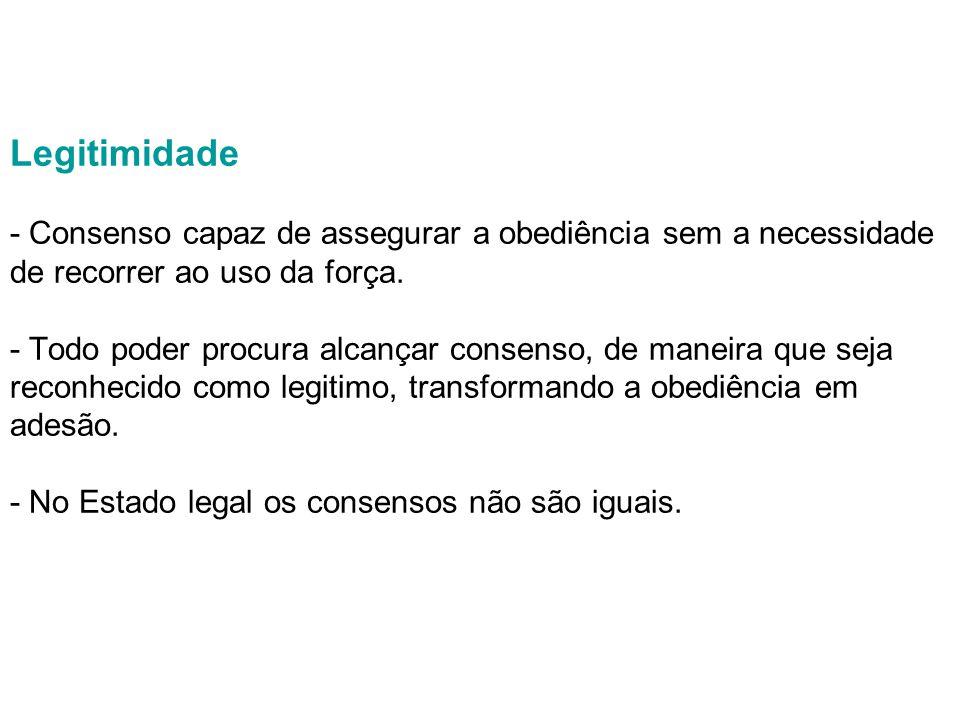 Legitimidade - Consenso capaz de assegurar a obediência sem a necessidade de recorrer ao uso da força.