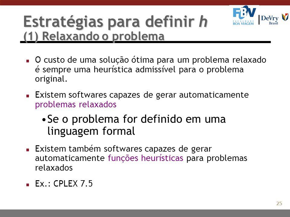 Estratégias para definir h (1) Relaxando o problema n O custo de uma solução ótima para um problema relaxado é sempre uma heurística admissível para o