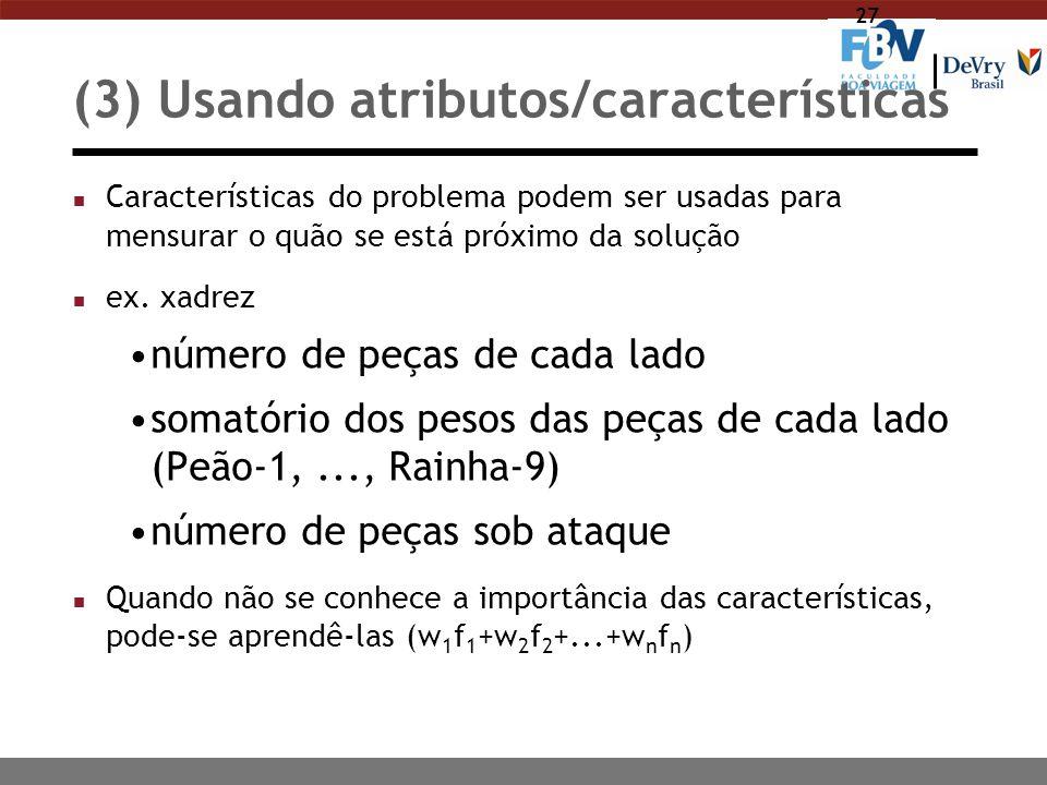 27 (3) Usando atributos/características n Características do problema podem ser usadas para mensurar o quão se está próximo da solução n ex. xadrez nú