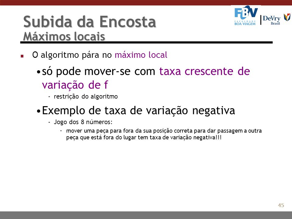 Subida da Encosta Máximos locais n O algoritmo pára no máximo local só pode mover-se com taxa crescente de variação de f -restrição do algoritmo Exemp