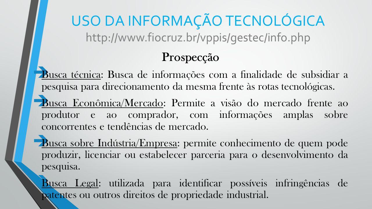 USO DA INFORMAÇÃO TECNOLÓGICA http://www.fiocruz.br/vppis/gestec/info.php Prospecção  Busca técnica: Busca de informações com a finalidade de subsidi