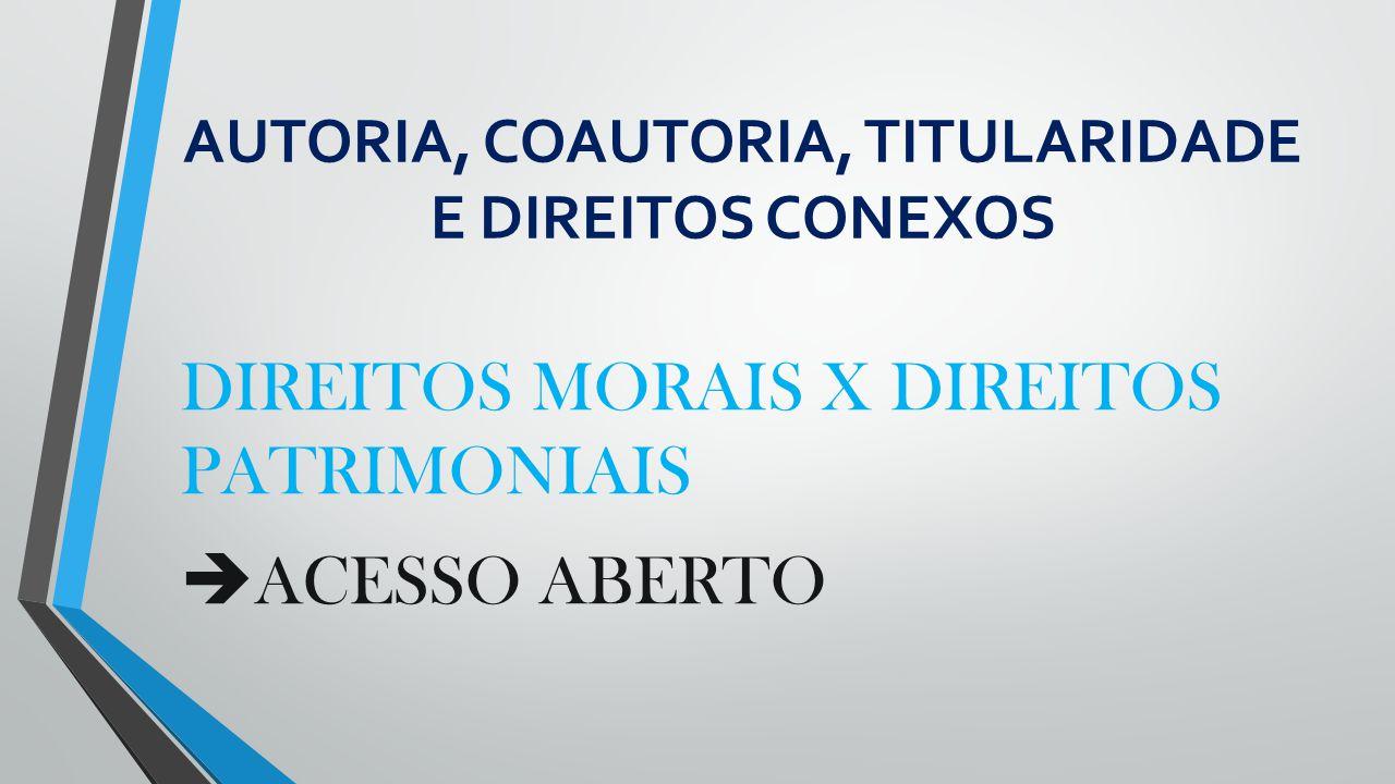 AUTORIA, COAUTORIA, TITULARIDADE E DIREITOS CONEXOS DIREITOS MORAIS X DIREITOS PATRIMONIAIS  ACESSO ABERTO