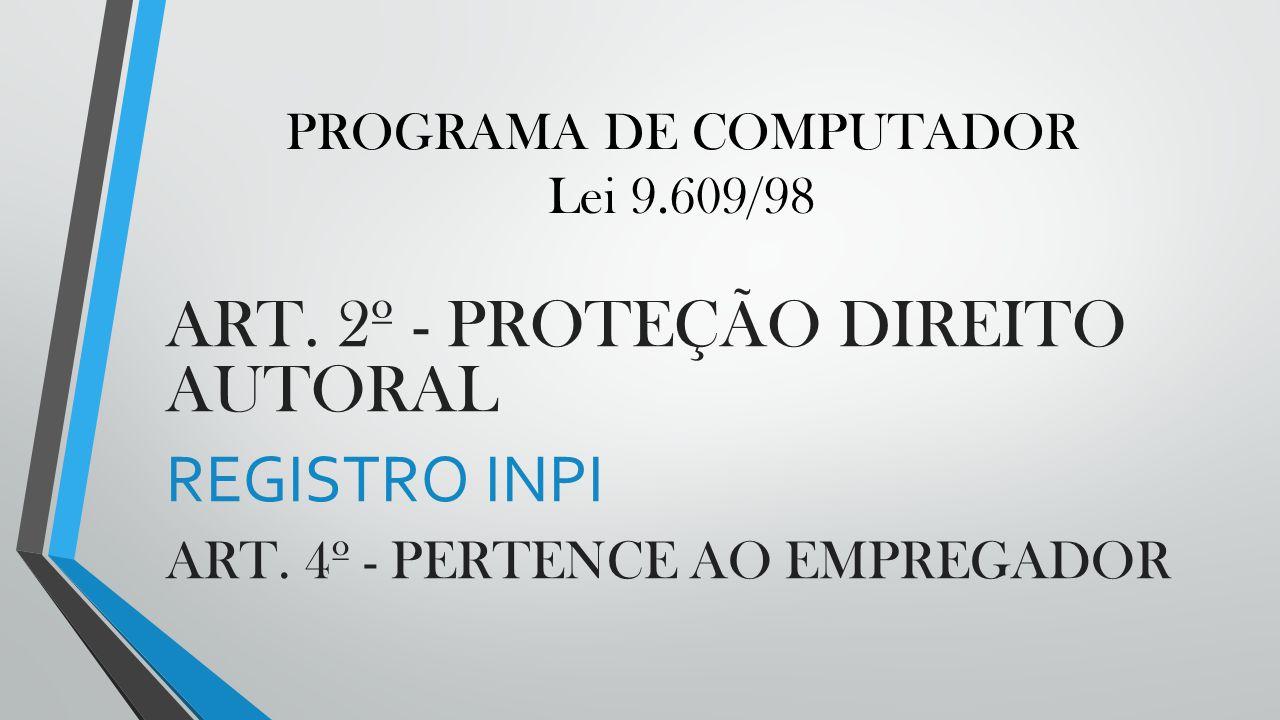 PROGRAMA DE COMPUTADOR Lei 9.609/98 ART. 2º - PROTEÇÃO DIREITO AUTORAL REGISTRO INPI ART. 4º - PERTENCE AO EMPREGADOR