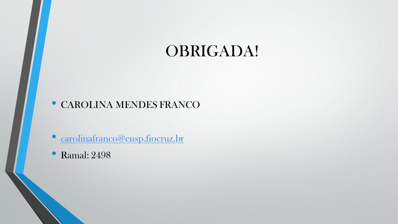 OBRIGADA! CAROLINA MENDES FRANCO carolinafranco@ensp.fiocruz.br Ramal: 2498