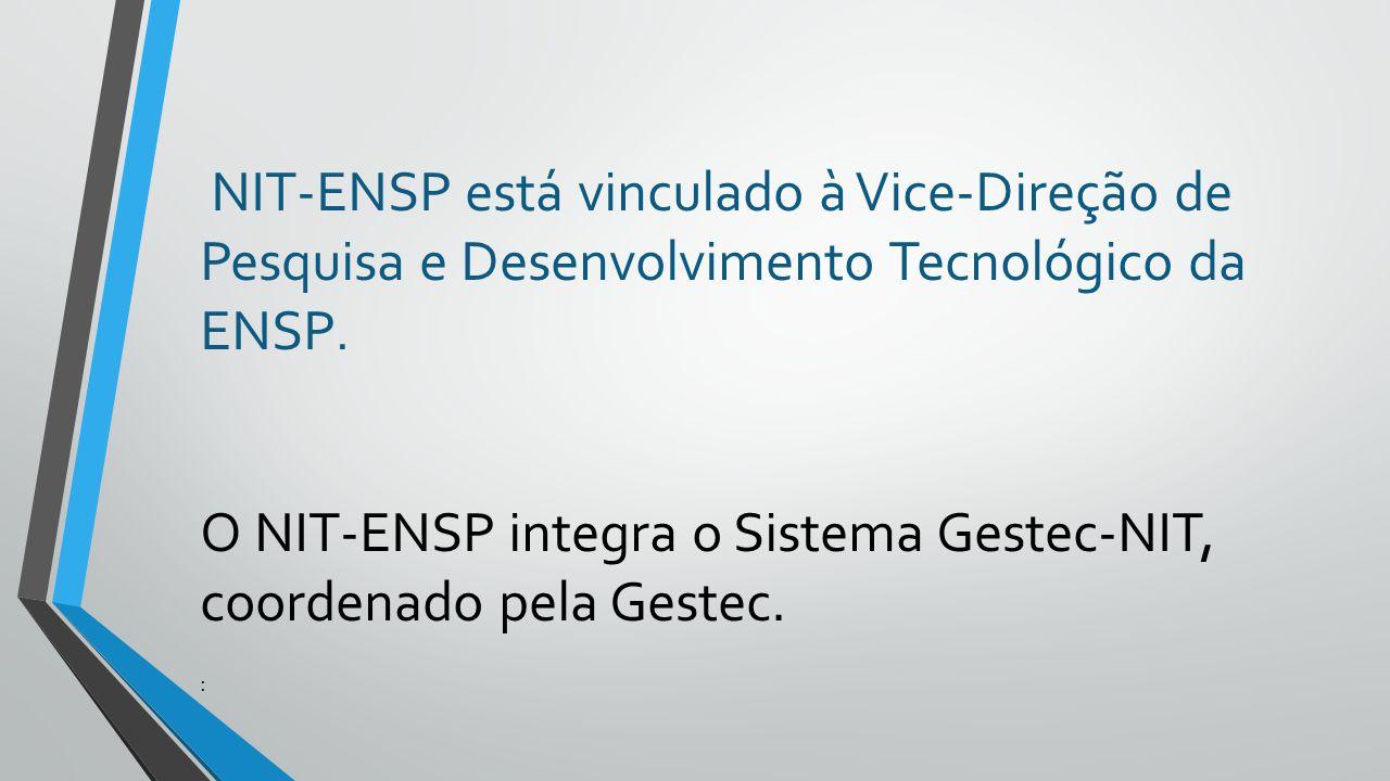 NIT-ENSP está vinculado à Vice-Direção de Pesquisa e Desenvolvimento Tecnológico da ENSP. O NIT-ENSP integra o Sistema Gestec-NIT, coordenado pela Ges