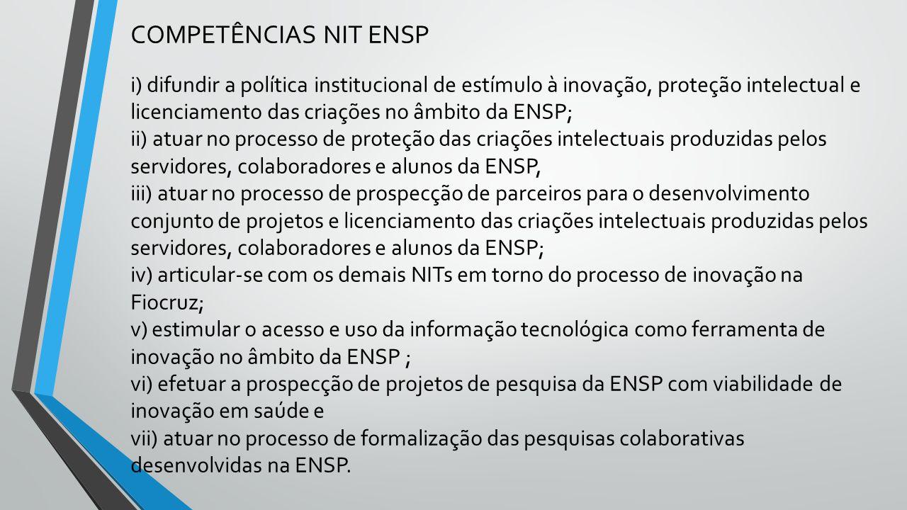 COMPETÊNCIAS NIT ENSP i) difundir a política institucional de estímulo à inovação, proteção intelectual e licenciamento das criações no âmbito da ENSP