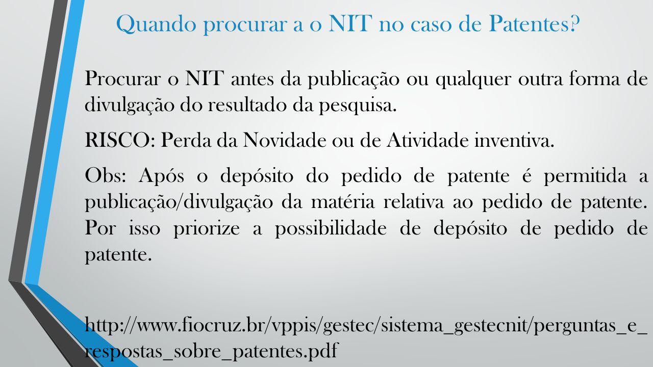 Quando procurar a o NIT no caso de Patentes? Procurar o NIT antes da publicação ou qualquer outra forma de divulgação do resultado da pesquisa. RISCO: